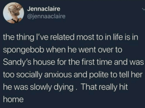 Life, SpongeBob, and Home: Jennaclaire  @jennaaclaire  the thing lI've related most to in life is in  spongebob when he went over to  Sandy's house for the first time and was  too socially anxious and polite to tell her  he was slowly dying. That really hit  home I would lie if I said that didn't hit me too