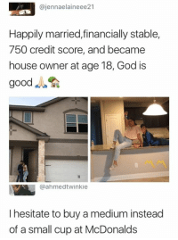 God, McDonalds, and Credit Score: @jennaelaineee21  Happily married,financially stable,  750 credit score, and became  house owner at age 18, God is  good  @ahmedtwinkie  I hesitate to buy a medium instead  of a small cup at McDonalds