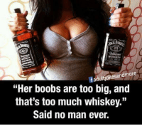 "Boobses: Jennessee  WHISKEY  fadultjokesandmore  ""Her boobs are too big, and  that's too much whiskey.""  Said no man ever."