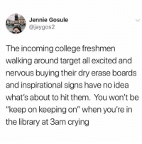"""And now thanks to this tweet all I want to do is go to target lol: Jennie Gosule  @jaygos2  T he incoming college freshmen  walking around target all excited and  nervous buying their dry erase boards  and inspirational signs have no idea  what's about to hit them. You won't be  """"keep on keeping on"""" when you're in  the library at 3am crying And now thanks to this tweet all I want to do is go to target lol"""