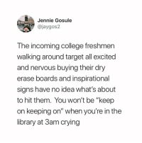 "College, Crying, and Target: Jennie Gosule  @jaygos2  The incoming college freshmen  walking around target all excited  and nervous buying their dry  erase boards and inspirational  sians have no idea what's about  to hit them. You won't be ""keep  on keeping on"" when you're in the  library at 3am crying Innocent souls"