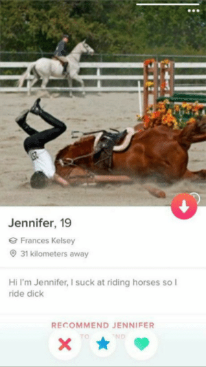 Well: Jennifer, 19  Frances Kelsey  31 kilometers away  Hi I'm Jennifer, I suck at riding horses so I  ride dick  RECOMMEND JENNIFER  ND  X Well