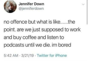 FGHCFGJVKHBLJKGJCFDG: Jennifer Down  @jenniferdown  no offence but what is like..the  point. are we just supposed to work  and buy coffee and listen to  podcasts until we die. im bored  5:42 AM 3/21/19 Twitter for iPhone FGHCFGJVKHBLJKGJCFDG