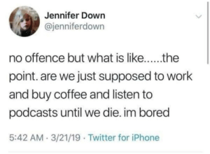 Bored, Iphone, and Twitter: Jennifer Down  @jenniferdown  point. are we just supposed to work  and buy coffee and listen to  podcasts until we die. im bored  5:42 AM.3/21/19 Twitter for iPhone What is likethe point?