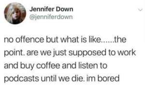 Bored, Work, and Coffee: Jennifer Down  @jenniferdown  point. are we just supposed to work  and buy coffee and listen to  podcasts until we die. im bored