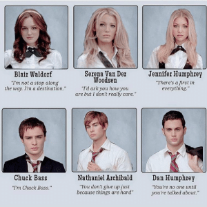 "Which one is your favorite quote? {Blair & Nate's, also my 2 favorite characters!} 💖 Photo Credit: @blairswaffles Yearbook Blair BlairWaldorf Nate NateArchibald Serena SerenaVanderwoodsen Chuck ChuckBass JennyHumphrey DanHumphrey Manhattan Elite ChaceCrawford EdWestwick LeightonMeester PennBadgley TaylorMomsen BlakeLively Follow FollowMe GossipGirl GG Xoxo: Jennifer Humphrey  Serena Van Der  Woodsen  I'd ask you how you  are but I don't really care.""  Blair Waldorf  Im not a stop along  the way. I'm a destination.  There's a first in  everything.""  Chuck Bass  I'm Chuck Bass.""  Nathaniel Archibald  ""You don't give up just  because things are hard""  Dan Humphrey  ""You're no one until  you're talked about."" Which one is your favorite quote? {Blair & Nate's, also my 2 favorite characters!} 💖 Photo Credit: @blairswaffles Yearbook Blair BlairWaldorf Nate NateArchibald Serena SerenaVanderwoodsen Chuck ChuckBass JennyHumphrey DanHumphrey Manhattan Elite ChaceCrawford EdWestwick LeightonMeester PennBadgley TaylorMomsen BlakeLively Follow FollowMe GossipGirl GG Xoxo"