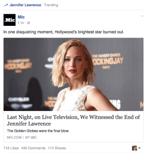 Gif, Golden Globes, and Jennifer Lawrence: Jennifer Lawrence . Trending  Mic  1 hr  Mic  In one disquieting moment, Hollywood's brightest star burned out.  CXINGJAY  Last Night, on Live Television, We Witnessed the End of  Jennifer Lawrence  The Golden Globes were the final blow.  MIC.COM I BY MIC  718 Likes 440 Comments 174 Shares astrologyhoe:  stonermalek:  finally