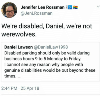 Friday, Business, and Monday: Jennifer Lee Rossman &  @JenLRossman  We're disabled, Daniel, we're not  WerewolveS  Daniel Lawson @DanielLaw1998  Disabled parking should only be valid during  business hours 9 to 5 Monday to Friday  I cannot see any reason why people with  genuine disabilities would be out beyond these  times.  2:44 PM 25 Apr 18