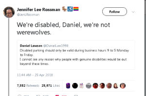 9 to 5: Jennifer Lee Rossman S-  Follow  @JenLRossman  We're disabled, Daniel, we're not  werewolves.  Daniel Lawson @DanielLaw1998  Disabled parking should only be valid during business hours 9 to 5 Monday  to Friday.  I cannot see any reason why people with genuine disabilities would be out  beyond these times  11:44 AM - 25 Apr 2018  7.552 Retweets 25,671 Likes