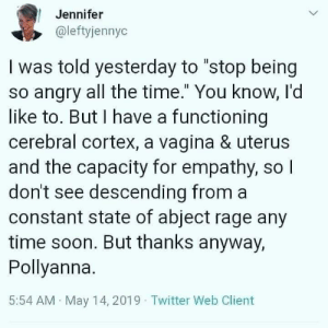 "Soon..., Twitter, and Empathy: Jennifer  @leftyjennyc  I was told yesterday to ""stop being  so angry all the time."" You know, l'd  like to. But I have a functioning  cerebral cortex, a vagina & uterus  and the capacity for empathy, so  don't see descending from a  constant state of abject rage any  time soon. But thanks anyway,  Pollyanna.  5:54 AM May 14, 2019 Twitter Web Client"
