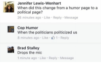 Jennifer Lewis-Wenhart  When did this change from a humor page to a  political page?  26 minutes ago Like Reply Message  Cop Humor  When the politicians politicized us  8 minutes ago Like 1 Reply  Brad Stalley  Drops the mic  1 minute ago. Like Reply Message I really hate politics. However, when you politicize us and we didn't ask for it, we will take a stand!