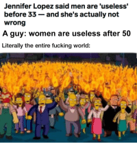 Too real?: Jennifer Lopez said men are 'useless'  before 33- and she's actually not  A guy: women are useless after 50  Literally the entire fucking world: Too real?