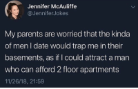 Parents, Trap, and Date: Jennifer McAuliffe  @JenniferJokes  My parents are worried that the kinda  of men I date would trap me in their  basements, as if I could attract a man  who can afford 2 floor apartments  11/26/18, 21:59