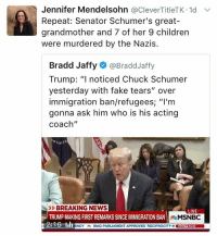 """Reciprocate: Jennifer Mendelsohn  @CleverTitleTK.1d v  Repeat: Senator Schumer's great-  grandmother and 7 of her 9 children  were murdered by the Nazis.  Bradd Jaffy @Bradd Jaffy  Trump: """"I noticed Chuck Schumer  yesterday with fake tears"""" over  immigration ban/refugees ''I'm  gonna ask him who is his acting  Coach""""  BREAKING NEWS  LIVE  TRUMP MAKING FIRST REMARKS SINCEIMMIGRATION BAN  MSNBC  12:16GB  aENCY IRAQ PARLIAMENT APPROVES RECIPROCITY M Dowv19362"""