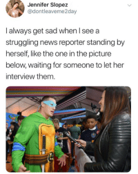 How can Cena be the new @tmnt villain if no one can see him? AD: Jennifer Slopez  @dontleaveme2day  I always get sad when l see a  struggling news reporter standing by  herself, like the one in the picture  below, waiting for someone to let her  interview them. How can Cena be the new @tmnt villain if no one can see him? AD