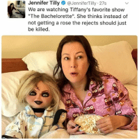 "cultofchucky @jennifertilly notice me: Jennifer Tilly  JenniferTilly 27s  We are watching Tiffany's favorite show  ""The Bachelorette"". She thinks instead of  not getting a rose the rejects should just  be killed. cultofchucky @jennifertilly notice me"