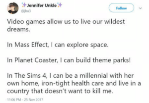 I love the ways that games provide escapism from life: Jennifer Unkle  @jbu3  Follow  Video games allow us to live our wildest  dreams.  Mass Effect, I can explore space.  In Planet Coaster, I can build theme parks!  In The Sims 4, I can be a millennial with her  own home, iron-tight health care and live in a  country that doesn't want to kill me.  11:06 PM-25 Nov 2017 I love the ways that games provide escapism from life