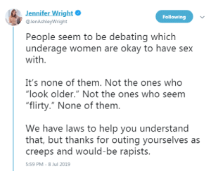 "cryoverkiltmilk:  profeminist:  profeminist:  ""People seem to be debating which underage women are okay to have sex with.  It's none of them. Not the ones who ""look older."" Not the ones who seem ""flirty."" None of them.  We have laws to help you understand that, but thanks for outing yourselves as creeps and would-be rapists."" - Jennifer Wright‏  ""Men who make this argument—men who can recite age of consent laws for various states, men who say things like ""technically when they're past puberty it's called ephebophiloa""—these men are telling you something about themselves, and it's not something good."" -   Moira Donegan      If the word technically enters the discussion at any point, that's a bad sign : Jennifer Wright  Following  @JenAshleyWright  People seem to be debating which  underage women are okay to have sex  with  It's none of them. Not the ones who  ""look older."" Not the ones who seem  ""flirty."" None of them.  We have laws to help you understand  that, but thanks for outing yourselves as  creeps and would-be rapists.  5:59 PM - 8 Jul 2019 cryoverkiltmilk:  profeminist:  profeminist:  ""People seem to be debating which underage women are okay to have sex with.  It's none of them. Not the ones who ""look older."" Not the ones who seem ""flirty."" None of them.  We have laws to help you understand that, but thanks for outing yourselves as creeps and would-be rapists."" - Jennifer Wright‏  ""Men who make this argument—men who can recite age of consent laws for various states, men who say things like ""technically when they're past puberty it's called ephebophiloa""—these men are telling you something about themselves, and it's not something good."" -   Moira Donegan      If the word technically enters the discussion at any point, that's a bad sign"