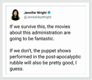 administration: Jennifer Wright  @JenAshleyWright  If we survive this, the movies  about this administration  going to be fantastic.  If we don't, the puppet shows  performed in the post-apocalyptic  rubble will also be pretty good, I  guess.