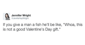 "The 58 Funniest Valentine's Day Posts Of All Time: Jennifer Wright  @JenAshleyWright  If you give a man a fish he'll be like, ""Whoa, this  is not a good Valentine's Day gift."" The 58 Funniest Valentine's Day Posts Of All Time"