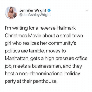 It's the most Hallmark time of the year: Jennifer Wright  @JenAshleyWright  I'm waiting for a reverse Hallmark  Christmas Movie about a small town  girl who realizes her community's  politics are terrible, moves to  Manhattan, gets a high pressure office  job, meets a businessman, and they  host a non-denominational holiday  party at their penthouse. It's the most Hallmark time of the year