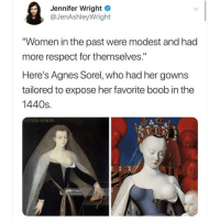 "Do NOT follow @hoest if you're easily offended! 😂💀: Jennifer Wrighte  @JenAshleyWright  ""Women in the past were modest and had  more respect for themselves.""  Here's Agnes Sorel, who had her gowns  tailored to expose her favorite boob in the  1440s  S.  AGNES SOREL  23  ge Do NOT follow @hoest if you're easily offended! 😂💀"