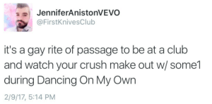 Club, Crush, and Dancing: JenniferAnistonVEVO  @FirstKnivesClub  it's a gay rite of passage to be at a club  and watch your crush make out w/ some1  during Dancing On My Own  2/9/17, 5:14 PM gallopingiraffe:  c-bassmeow:  firstknivesclub:This will happen at some point in your life  Cannot relate  You're the one making out with the crush