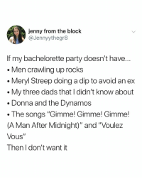 "the ideal bachelorette party, tbh: jenny from the block  @Jennyythegr8  If my bachelorette party doesn't have  Men crawling up rocks  . Meryl Streep doing a dip to avoid an ex  . My three dads that I didn't know about  . Donna and the Dynamos  . The songs ""Gimme! Gimme! Gimme!  (A Man After Midnight)"" and ""Voulez  Vous""  Then I don't want it the ideal bachelorette party, tbh"