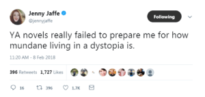 Target, Tumblr, and Blog: Jenny Jaffe  @jennyjaffe  Following  YA novels really failed to prepare me for how  mundane living in a dystopia is  11:20 AM-8 Feb 2018  396 Retweets 1,727 Likes  16 396 1.7K combat-femme:This is actually the biggest danger of dystopian fiction.