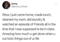 Friends, Laundry, and Life: jenny  @jenny_schock  Wow, I just came home, made lunch,  cleaned my room, did laundry &  watched an episode of Friends all in the  time that I was supposed to be in class.  Amazing how much u get done when u  cut toxic things out of ur life It's too expensive and it costs you your peace