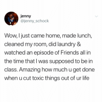 Drinking, Friends, and Laundry: jenny  @jenny_schock  Wow, Ijust came home, made lunch,  cleaned my room, did laundry &  watched an episode of Friends all in  the time that l was supposed to be in  class. Amazing how much u get done  when u cut toxic things out of ur life 2019 will be my yeaaaaar! Quitting my job, getting a serious drinking habit and moving to a local park. thesimplelife