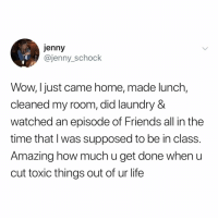 Friends, Laundry, and Life: jenny  @jenny_schock  Wow, Ijust came home, made lunch,  cleaned my room, did laundry &  watched an episode of Friends all in the  time that l was supposed to be in class.  Amazing how much u get done when u  cut toxic things out of ur life life hacks (: