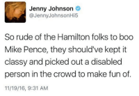 hamilton: Jenny Johnson  @Jenny Johnson Hi5  So rude of the Hamilton folks to boo  Mike Pence, they should've kept it  classy and picked out a disabled  person in the crowd to make fun of.  11/19/16, 9:31 AM