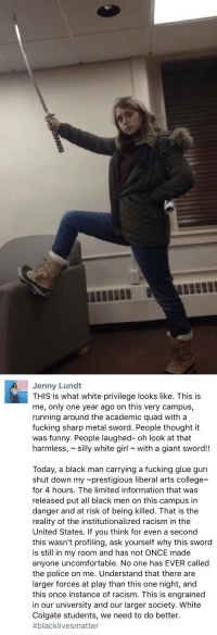 lagonegirl:    white people using their privilege to educate, a concept!   : Jenny Lund  THIS is what white privilege looks like. This is  me, only one year ago on this very campus,  running around the academic quad with a  fucking sharp metal sword. People thought it  was funny. People laughed- oh look at that  harmless, silly white girl with a giant sword!!  Today, a black man carrying a fucking glue gun  shut down my prestigious liberal arts college  for 4 hours. The limited information that was  released put all black men on this campus in  danger and at risk of being killed. That is the  reality of the institutionalized racism in the  United States. If you think for even a second  this wasn't profiling, ask yourself why this sword  is still in my room and has not ONCE made  anyone uncomfortable. No one has EVER called  the police on me. Understand that there are  larger forces at play than this one night, and  this once instance of racism. This is engrained  in our university and our larger society. White  Colgate students, we need to do better.  #blackIive s matter lagonegirl:    white people using their privilege to educate, a concept!
