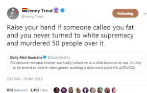 Video Games, Australia, and Daily Mail: -Jenny Trout  @Jenny Trout  Following  Raise your hand if someone called you fat  and you never turned to white supremacy  and murdered 50 people over it.  Daily Mail Australia @DailyMailAU  Christchurch mosque shooter was badly picked on as a child because he was 'chubby  so he turned to violent video games, sparking a downward spiral trib.al/lZwO2ir  2:42 AM-18 Mar 2019  673 Retweets 1,805 Likes e e e e e