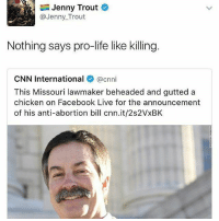You already know. They pro-life until that life is LGBTQ+, they pro-life until that life is undocumented, they pro-life until that life is a refugee, they pro-life until that life threatens their pockets. thefuckery: Jenny Trout  @Jenny Trout  Nothing says pro-life like killing  CNN International  @cnni  This Missouri lawmaker beheaded and gutted a  chicken on Facebook Live for the announcement  of his anti-abortion bill cnn.it/2s2VxBK You already know. They pro-life until that life is LGBTQ+, they pro-life until that life is undocumented, they pro-life until that life is a refugee, they pro-life until that life threatens their pockets. thefuckery