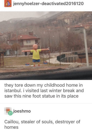 Caillou, Saw, and Winter: jennyhoelzer-deactivated 2016120  they tore down my childhood home in  istanbul. i visited last winter break and  saw this nine foot statue in its place  joeshmo  Caillou, stealer of souls, destroyer of  homes