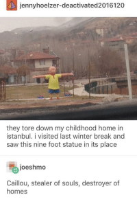 Caillou via /r/memes http://bit.ly/2SaIDzF: jennyhoelzer-deactivated2016120  they tore down my childhood home in  İstanbul. 1 visited last winter break and  saw this nine foot statue in its place  joeshmo  Caillou, stealer of souls, destroyer of  homes Caillou via /r/memes http://bit.ly/2SaIDzF
