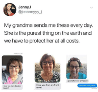 Beautiful, Grandma, and Hello: JennyJ  @jennnnyyy_j  My grandma sends me these every day.  She is the purest thing on the earth and  we have to protect her at all costs.  Today 1:17 PM  920  i926  ling  good afternoon princess!!  I love you from my front  room!  Hello beautiful grams!  I love you from Einstein  bagels! Wholesome grandma