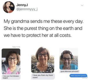 Beautiful, Grandma, and Hello: JennyJ  @jennnnyyy_j  My grandma sends me these every day.  She is the purest thing on the earth and  we have to protect her at all costs.  Today 1:17 PM  Ein  920  to00  romatin  Aing  good afternoon princess!  I love you from my front  Hello beautiful grams!  I love you from Einstein  bagels!  room! Such an amazing grandma