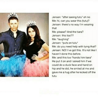 "He's so sassy | (Check link in bio!) supernaturalsaturday ghosts demons angels ghouls monsters notnatural hunters carryonmywaywardson supernatural supernaturaltumblr supernaturalfamily supernaturalfans deanwinchester jensenackles: Jensen: ""after seeing tutu"" oh no  Me: hi, can you wear this (tutu)?  Jensen: thore's no way I'm wearing  that  Me: please? And the tiara?  Jenson: this too7?  Me: laughing  Jensen: puts on tutu  Me: do you need help with tying that?  Jensen: NO: Ive got this. It's not lke t  haven't done this before  Me: and this too ""hands him tiara  He put it on and I asked him if we  could do a duck face and hand on  hip and he did, he smiled at me and  gave me a hug after he kicked off the  tutu He's so sassy 