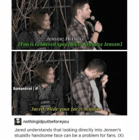 Memes, Jared, and 🤖: Jensen: Hi there.  [Fan is i endered speechl CSSNDcGaul se Jensen  Samandriel liF  Jared: Hide your fagc Jcnssi.  nothingidputbeforeyou  Jared understands that looking directly into Jensen's  stupidlv handsome face can be a problem for fans. (X) 😏😏