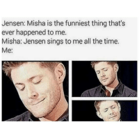 They are sooooo funnyy: Jensen: Misha is the funniest thing that's  ever happened to me.  Misha: Jensen sings to me all the time.  Me: They are sooooo funnyy
