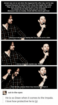 """Memes, The Crew, and 🤖: Jensen was not on set when this happened the other day, but he was  annoyed because his standin,Tom, drove the impala into a ditch.  They were shooting in the woods and it was realy muddy and  the impala can be tricky when you are reversing.  Because it was so muddy, it took half the crew to get it out.  how up on setandwo hearing that Tom the car in drch.  And my immediate reaction was, """"What?  And Iam ke, nobody drives it any more but  That's  out-in-the-open  He is so Dean when it comes to the lmpala.  l love how protective he is (x) Jensen being protective of the Impala at #Jaxcon 😂"""