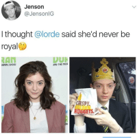 Lorde, Dank Memes, and Never: Jenson  @JensonlG  I thought @lorde said she'd never be  royal  RAN  RNING SHOW  AND THE MO  CHSPY  NUGGETS.  OR
