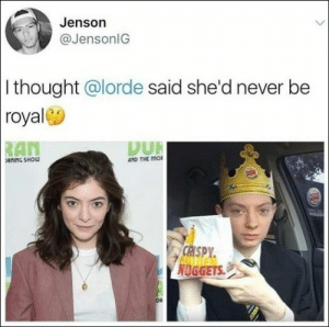 Lorde, Memes, and Today: Jenson  @JensonlG  I thought @lorde said she'd never be  royal  AN  DUR  AND THE mo  CRISPY  NUGGETS 67 Of Today's Freshest Pics And Memes