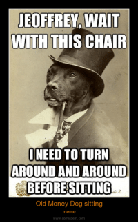 Never Settled LOL - Lita 🌹: JEOFFREY, WAIT  WITH THIS CHAIR  NEED TO TURN  AROUND AND AROUND  BEFORESITTING  Old Money Dog sitting  meme  www.comicgem.com Never Settled LOL - Lita 🌹