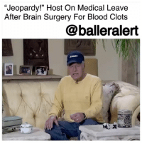 """Jeopardy!"" Host On Medical Leave After Brain Surgery For Blood Clots - blogged by @MsJennyb ⠀⠀⠀⠀⠀⠀⠀ ⠀⠀⠀⠀⠀⠀⠀ On Thursday, ""Jeopardy!"" production team announced that its longtime host, AlexTrebek will be taking a medical leave to recover from blood clots on his brain. ⠀⠀⠀⠀⠀⠀⠀ ⠀⠀⠀⠀⠀⠀⠀ According to CNN, Trebek was diagnosed with a condition that stemmed from a bad fall that occurred two months prior. At the time, he underwent surgery and has since been recovering. ⠀⠀⠀⠀⠀⠀⠀ ⠀⠀⠀⠀⠀⠀⠀ ""After two days in the hospital, I came home to start recovery,"" Trebek said in a video. ""The prognosis is excellent, and I expect to be back in the studio taping more 'Jeopardy!' programs very, very soon!"" ⠀⠀⠀⠀⠀⠀⠀ ⠀⠀⠀⠀⠀⠀⠀ Although Trebek is recovering well, experts say a subdural hematoma is ""among the deadliest head injuries of all time."" With the blood clot resting on the brain, underneath the outer surface, it could fill the brain and become fatal. ⠀⠀⠀⠀⠀⠀⠀ ⠀⠀⠀⠀⠀⠀⠀ However, Trebek is ""expected to make a full and complete recovery,"" the game show site revealed, adding that the show tapes months in advance so the broadcast schedule will not be affected.: ""Jeopardy!"" Host On Medical Leave  After Brain Surgery For Blood Clots  @balleralert  (ツ ""Jeopardy!"" Host On Medical Leave After Brain Surgery For Blood Clots - blogged by @MsJennyb ⠀⠀⠀⠀⠀⠀⠀ ⠀⠀⠀⠀⠀⠀⠀ On Thursday, ""Jeopardy!"" production team announced that its longtime host, AlexTrebek will be taking a medical leave to recover from blood clots on his brain. ⠀⠀⠀⠀⠀⠀⠀ ⠀⠀⠀⠀⠀⠀⠀ According to CNN, Trebek was diagnosed with a condition that stemmed from a bad fall that occurred two months prior. At the time, he underwent surgery and has since been recovering. ⠀⠀⠀⠀⠀⠀⠀ ⠀⠀⠀⠀⠀⠀⠀ ""After two days in the hospital, I came home to start recovery,"" Trebek said in a video. ""The prognosis is excellent, and I expect to be back in the studio taping more 'Jeopardy!' programs very, very soon!"" ⠀⠀⠀⠀⠀⠀⠀ ⠀⠀⠀⠀⠀⠀⠀ Although Trebek is recovering well, experts say a subdural hematoma is ""among the deadliest head injuries of all time."" With the blood clot resting on the brain, underneath the outer surface, it could fill the brain and become fatal. ⠀⠀⠀⠀⠀⠀⠀ ⠀⠀⠀⠀⠀⠀⠀ However, Trebek is ""expected to make a full and complete recovery,"" the game show site revealed, adding that the show tapes months in advance so the broadcast schedule will not be affected."