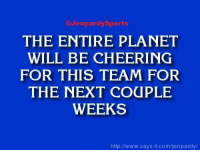 """Jeopardy, San Antonio Spurs, and Sports: @Jeopardy Sports  THE ENTIRE PLANET  WILL BE CHEERING  FOR THIS TEAM FOR  THE NEXT COUPLE  WEEKS  http://www.says it.com/jeopardy """"Who are: the San Antonio Spurs?"""" JeopardySports"""