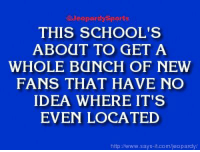 """""""What is: the University of Connecticut?"""" JeopardySports: Jeopardy Sports  THIS SCHOOL'S  ABOUT TO GET A  WHOLE BUNCH OF NEW  FANS THAT HAVE NO  IDEA WHERE IT'S  EVEN LOCATED  http://www.says it.com/jeopardy/ """"What is: the University of Connecticut?"""" JeopardySports"""
